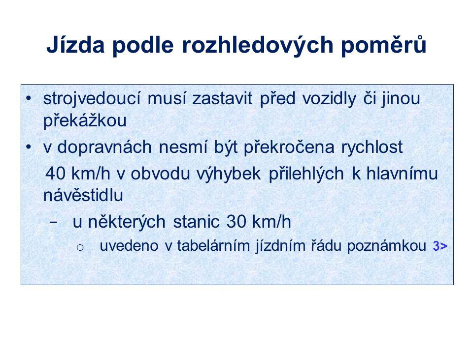 Jízda podle rozhledových poměrů strojvedoucí musí zastavit před vozidly či jinou překážkou v dopravnách nesmí být překročena rychlost 40 km/h v obvodu výhybek přilehlých k hlavnímu návěstidlu − u některých stanic 30 km/h o uvedeno v tabelárním jízdním řádu poznámkou 3>