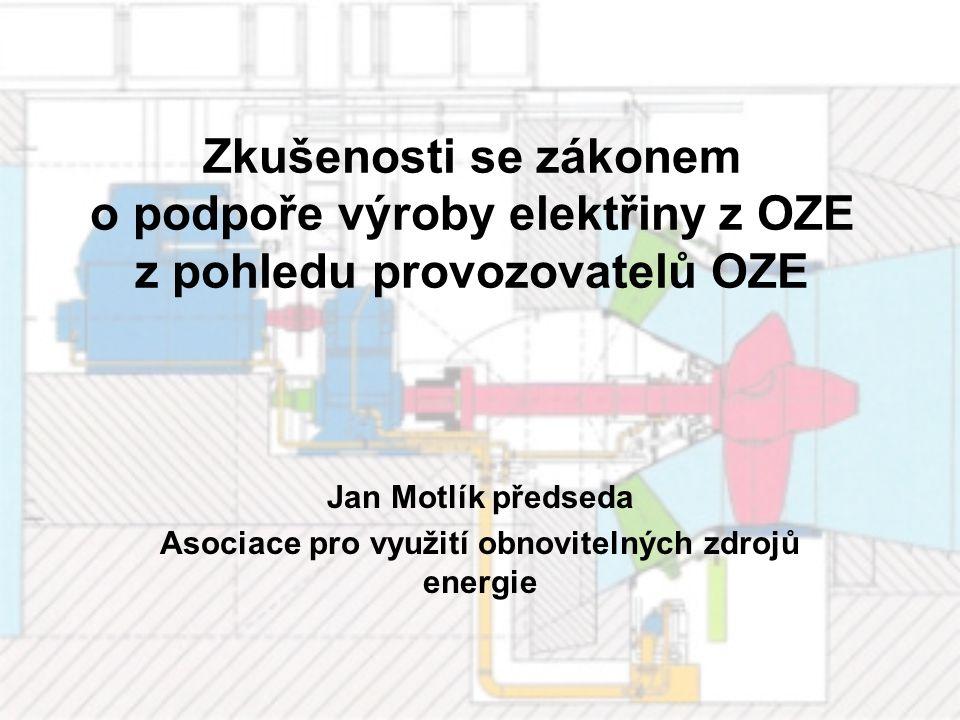 Zkušenosti se zákonem o podpoře výroby elektřiny z OZE z pohledu provozovatelů OZE Jan Motlík předseda Asociace pro využití obnovitelných zdrojů energ