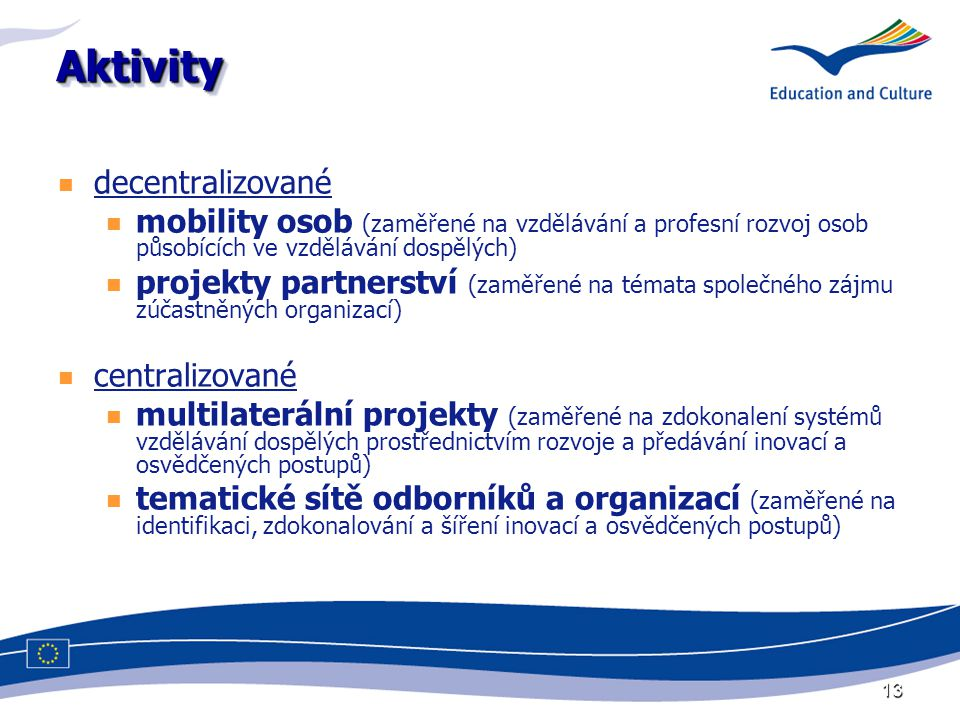 13 AktivityAktivity decentralizované mobility osob (zaměřené na vzdělávání a profesní rozvoj osob působících ve vzdělávání dospělých) projekty partnerství (zaměřené na témata společného zájmu zúčastněných organizací) centralizované multilaterální projekty (zaměřené na zdokonalení systémů vzdělávání dospělých prostřednictvím rozvoje a předávání inovací a osvědčených postupů) tematické sítě odborníků a organizací (zaměřené na identifikaci, zdokonalování a šíření inovací a osvědčených postupů)