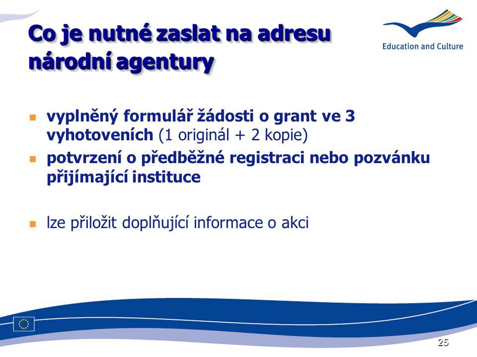 25 Co je nutné zaslat na adresu národní agentury vyplněný formulář žádosti o grant ve 3 vyhotoveních (1 originál + 2 kopie) potvrzení o předběžné registraci nebo pozvánku přijímající instituce lze přiložit doplňující informace o akci