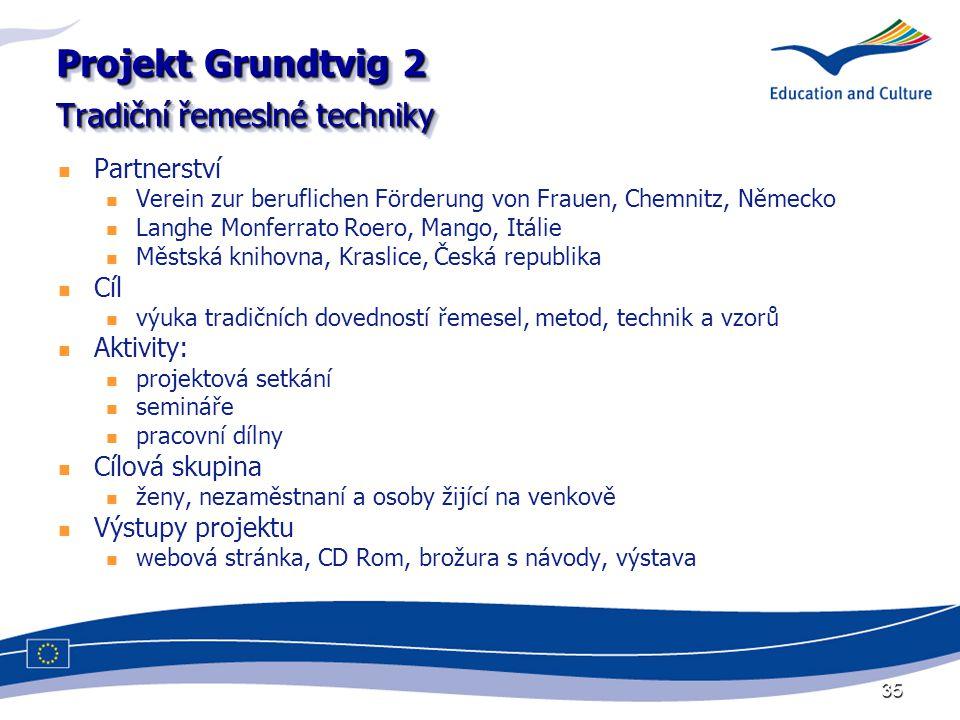 35 Projekt Grundtvig 2 Tradiční řemeslné techniky Partnerství Verein zur beruflichen Förderung von Frauen, Chemnitz, Německo Langhe Monferrato Roero, Mango, Itálie Městská knihovna, Kraslice, Česká republika Cíl výuka tradičních dovedností řemesel, metod, technik a vzorů Aktivity: projektová setkání semináře pracovní dílny Cílová skupina ženy, nezaměstnaní a osoby žijící na venkově Výstupy projektu webová stránka, CD Rom, brožura s návody, výstava