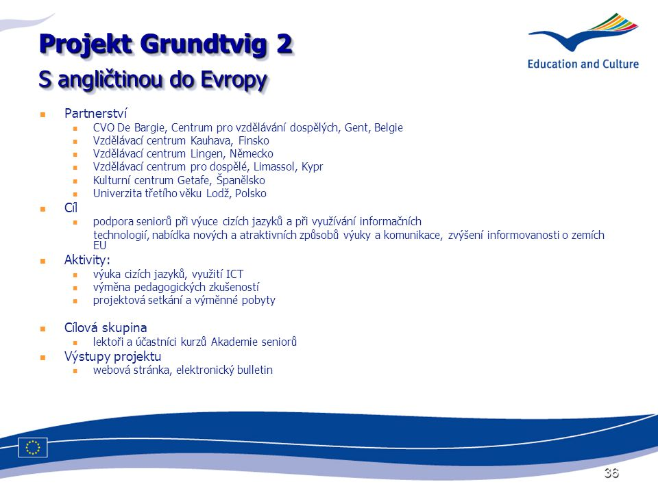 36 Projekt Grundtvig 2 S angličtinou do Evropy Partnerství CVO De Bargie, Centrum pro vzdělávání dospělých, Gent, Belgie Vzdělávací centrum Kauhava, Finsko Vzdělávací centrum Lingen, Německo Vzdělávací centrum pro dospělé, Limassol, Kypr Kulturní centrum Getafe, Španělsko Univerzita třetího věku Lodž, Polsko Cíl podpora seniorů při výuce cizích jazyků a při využívání informačních technologií, nabídka nových a atraktivních způsobů výuky a komunikace, zvýšení informovanosti o zemích EU Aktivity: výuka cizích jazyků, využití ICT výměna pedagogických zkušeností projektová setkání a výměnné pobyty Cílová skupina lektoři a účastníci kurzů Akademie seniorů Výstupy projektu webová stránka, elektronický bulletin