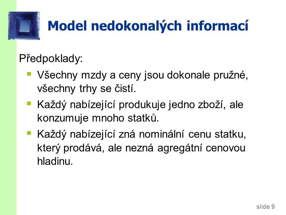 slide 9 Model nedokonalých informací Předpoklady:  Všechny mzdy a ceny jsou dokonale pružné, všechny trhy se čistí.  Každý nabízející produkuje jedn