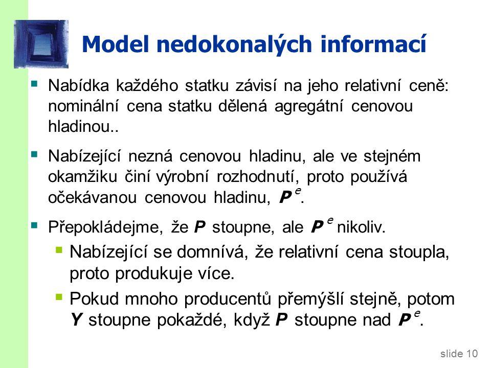 slide 10 Model nedokonalých informací  Nabídka každého statku závisí na jeho relativní ceně: nominální cena statku dělená agregátní cenovou hladinou.