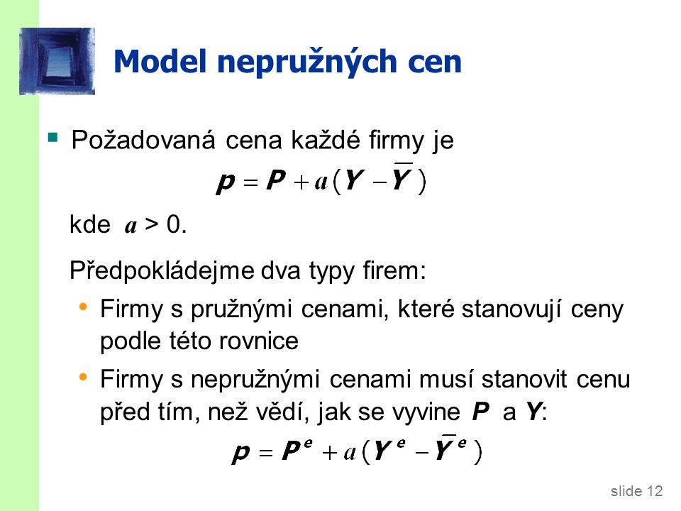 slide 12 Model nepružných cen  Požadovaná cena každé firmy je kde a > 0. Předpokládejme dva typy firem: Firmy s pružnými cenami, které stanovují ceny