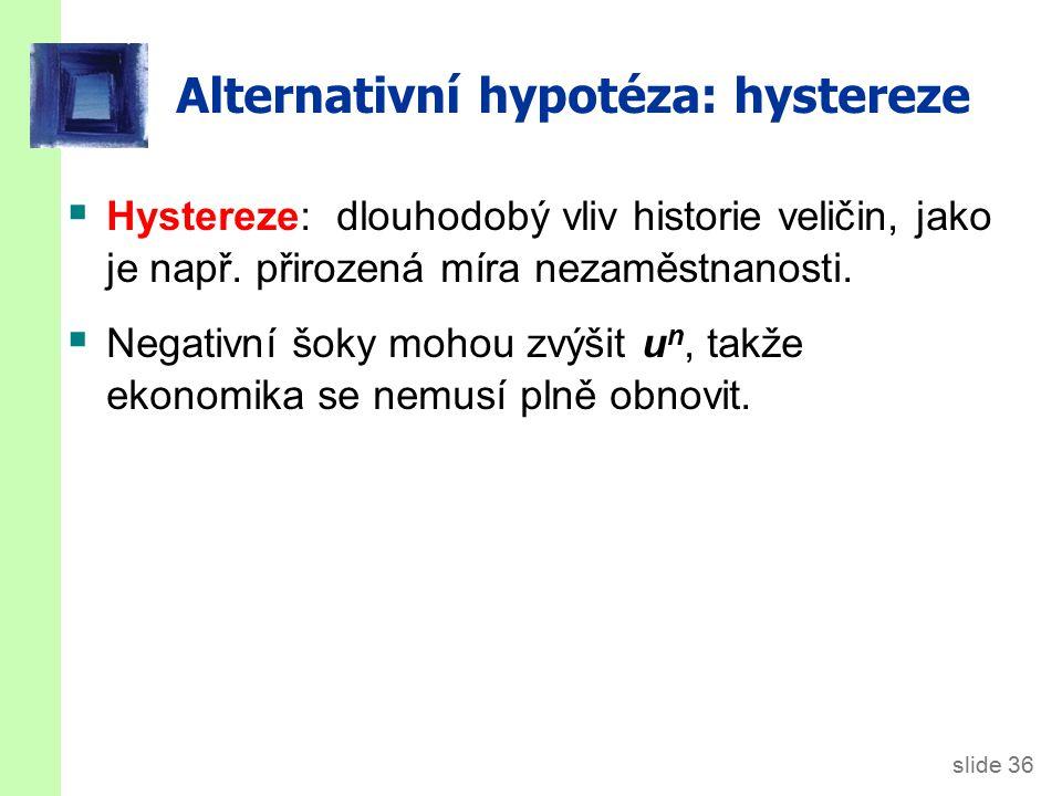 slide 36 Alternativní hypotéza: hystereze  Hystereze: dlouhodobý vliv historie veličin, jako je např. přirozená míra nezaměstnanosti.  Negativní šok