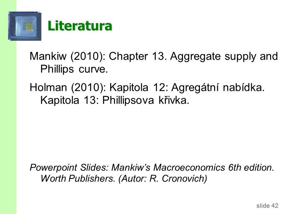 slide 42 Literatura Mankiw (2010): Chapter 13. Aggregate supply and Phillips curve. Holman (2010): Kapitola 12: Agregátní nabídka. Kapitola 13: Philli