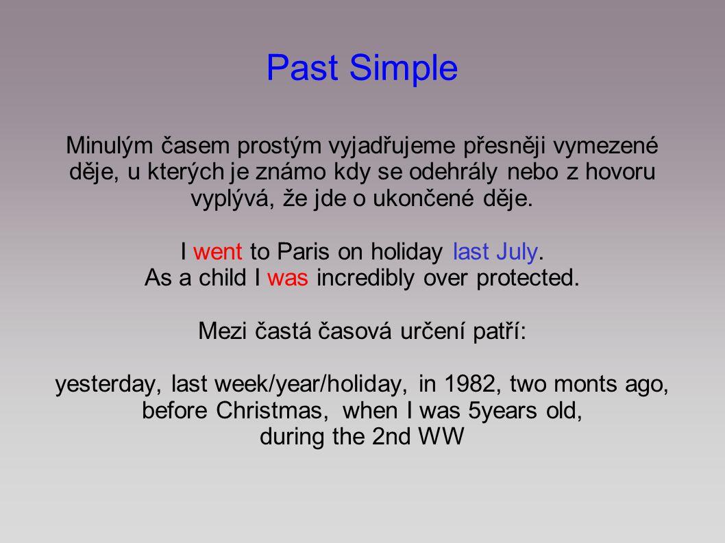 Past Simple Minulým časem prostým vyjadřujeme přesněji vymezené děje, u kterých je známo kdy se odehrály nebo z hovoru vyplývá, že jde o ukončené děje