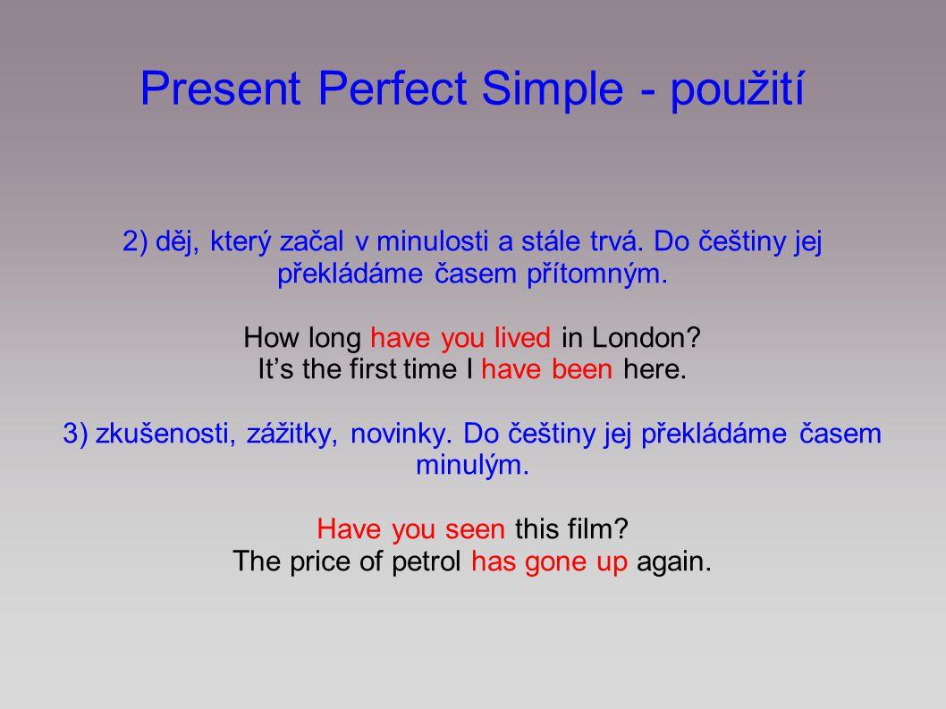 2) děj, který začal v minulosti a stále trvá. Do češtiny jej překládáme časem přítomným. How long have you lived in London? It's the first time I have