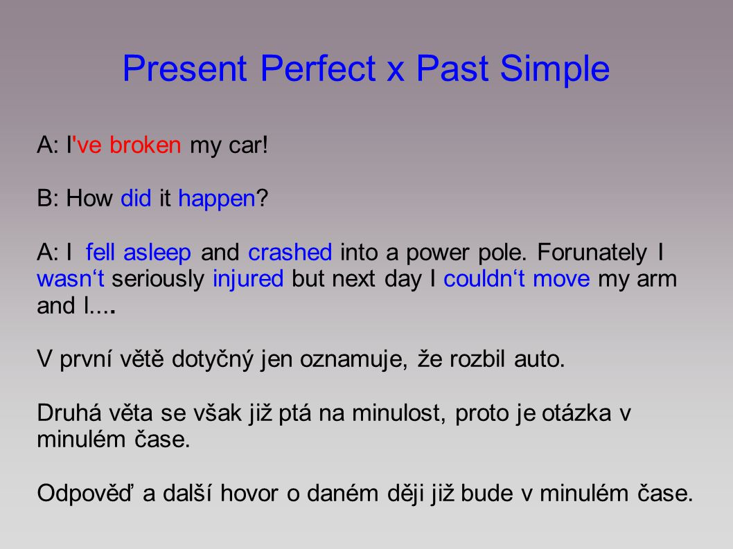 Present Perfect x Past Simple A: I've broken my car! B: How did it happen? A: I fell asleep and crashed into a power pole. Forunately I wasn't serious