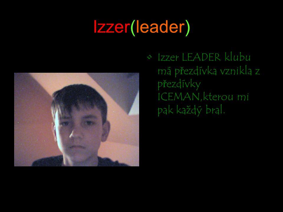 Izzer(leader) Izzer LEADER klubu má přezdívka vznikla z přezdívky ICEMAN,kterou mi pak každý bral.