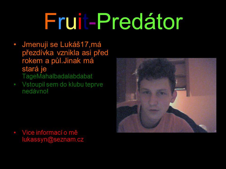 Fruit-Predátor Jmenuji se Lukáš17,má přezdívka vznikla asi před rokem a půl.Jinak má stará je TageMahalbadalabdabat Vstoupil sem do klubu teprve nedávno.