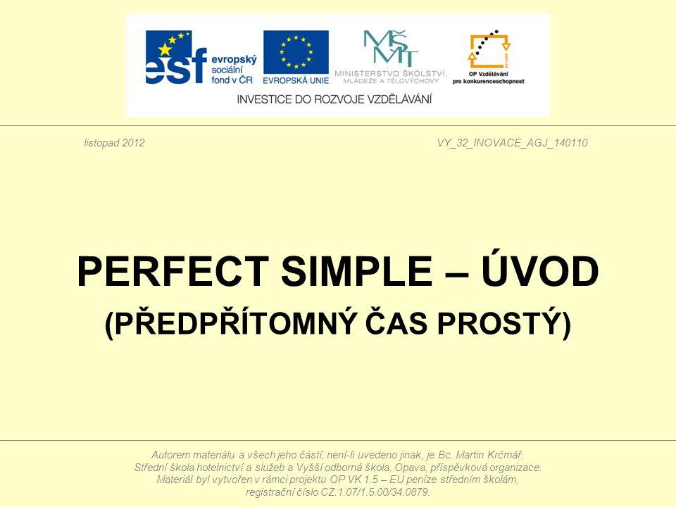 PERFECT SIMPLE – ÚVOD (PŘEDPŘÍTOMNÝ ČAS PROSTÝ) Autorem materiálu a všech jeho částí, není-li uvedeno jinak, je Bc.