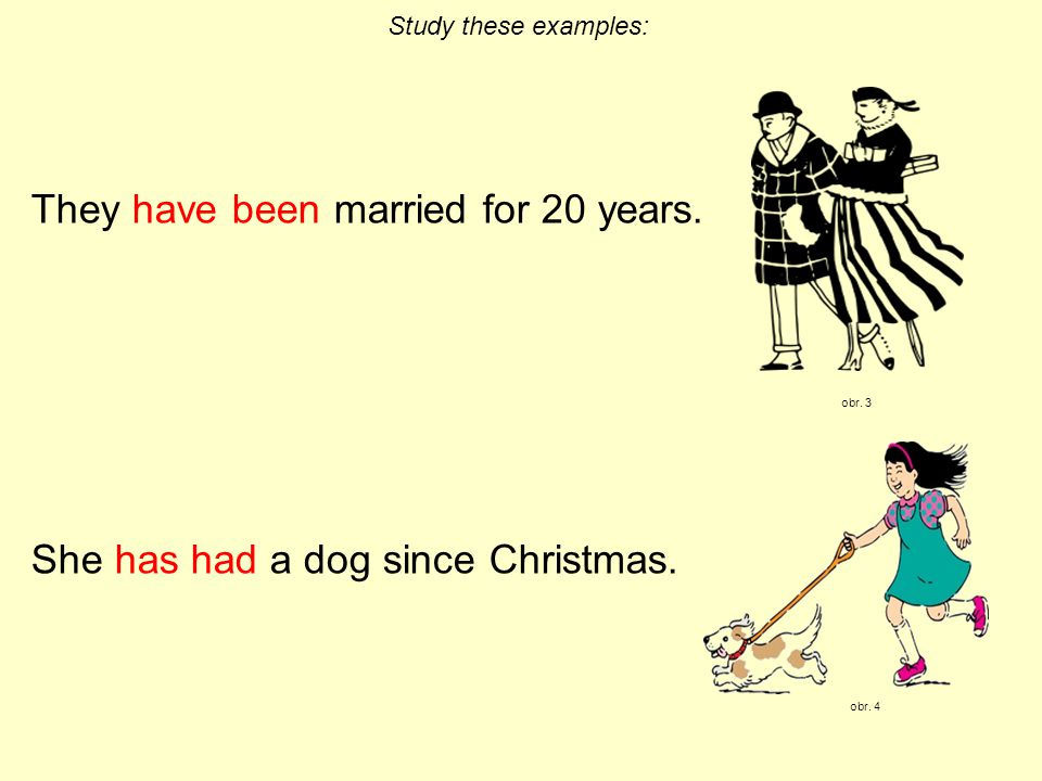 They have been married for 20 years. She has had a dog since Christmas. Study these examples: obr. 3 obr. 4