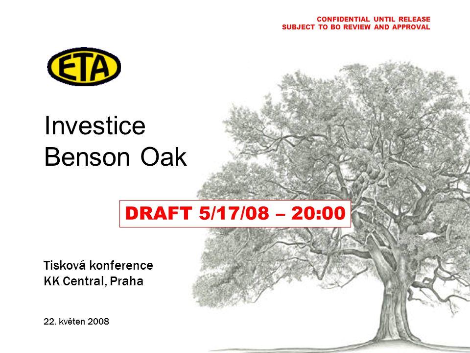 Investice Benson Oak Tisková konference KK Central, Praha 22. květen 2008 CONFIDENTIAL UNTIL RELEASE SUBJECT TO BO REVIEW AND APPROVAL DRAFT 5/17/08 –