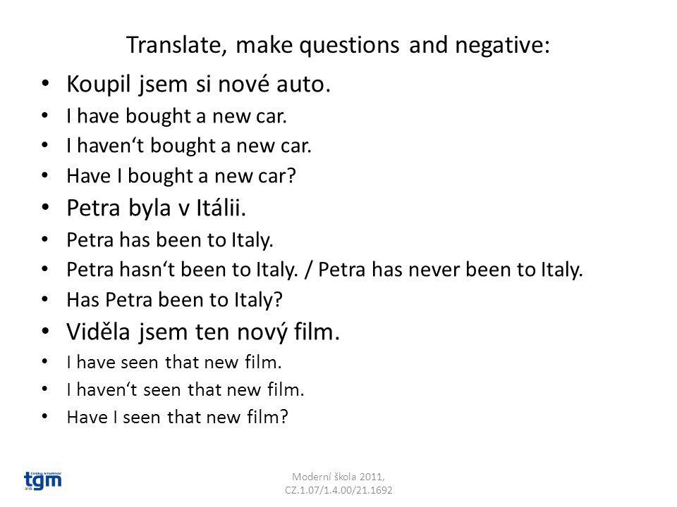 Translate, make questions and negative: Koupil jsem si nové auto.