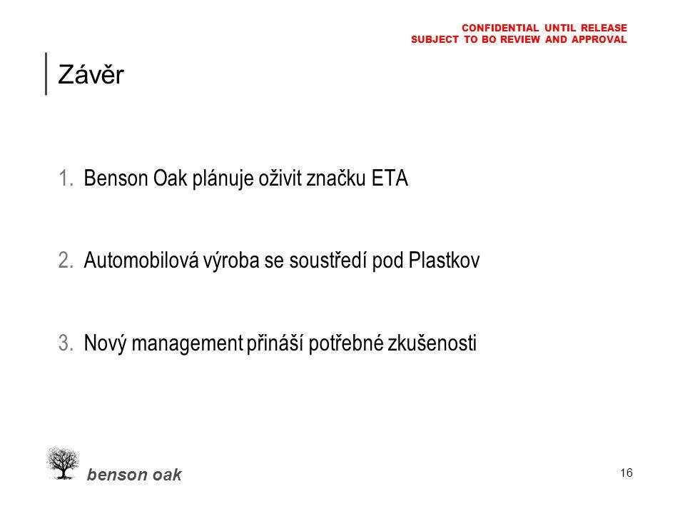 benson oak CONFIDENTIAL UNTIL RELEASE SUBJECT TO BO REVIEW AND APPROVAL 16 Závěr 1.Benson Oak plánuje oživit značku ETA 2.Automobilová výroba se soustředí pod Plastkov 3.Nový management přináší potřebné zkušenosti