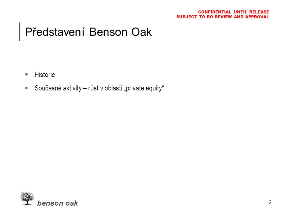 "benson oak CONFIDENTIAL UNTIL RELEASE SUBJECT TO BO REVIEW AND APPROVAL 2 Představení Benson Oak  Historie  Současné aktivity – růst v oblasti ""private equity"