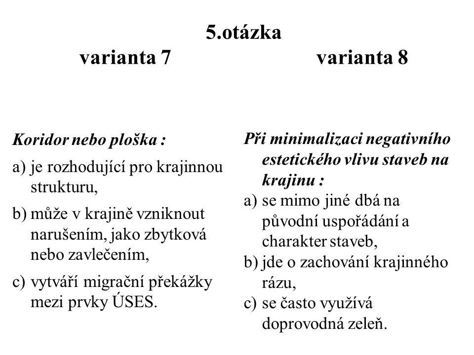 4.otázka varianta 7 varianta 8 Biokoridor … a)je označení pro vertikální dělení liniového prvku v krajině, b)je místo pro zaručení migrační prostupnosti krajiny, c) je významným liniovým prvkem v krajině.