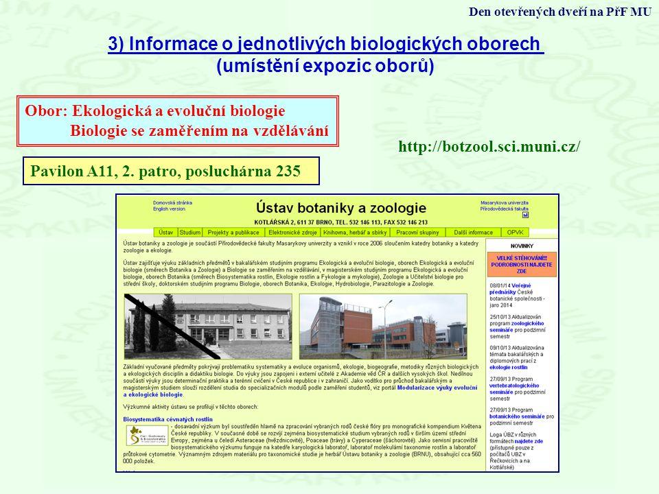 3) Informace o jednotlivých biologických oborech (umístění expozic oborů) Den otevřených dveří na PřF MU http://botzool.sci.muni.cz/ Obor: Ekologická a evoluční biologie Biologie se zaměřením na vzdělávání Pavilon A11, 2.