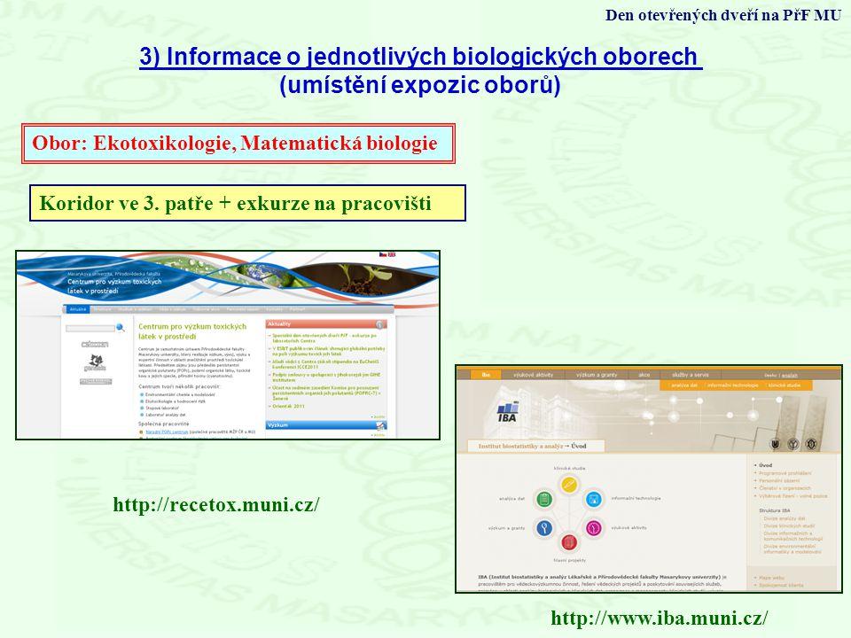 3) Informace o jednotlivých biologických oborech (umístění expozic oborů) Den otevřených dveří na PřF MU Obor: Ekotoxikologie, Matematická biologie http://www.iba.muni.cz/ http://recetox.muni.cz/ Koridor ve 3.