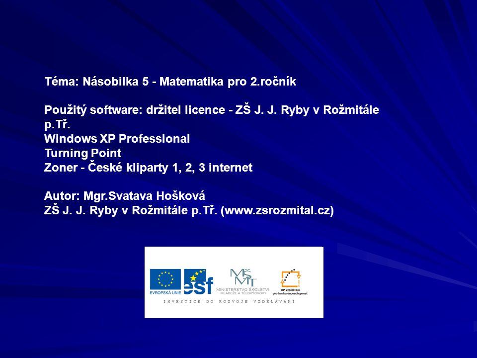 Téma: Násobilka 5 - Matematika pro 2.ročník Použitý software: držitel licence - ZŠ J. J. Ryby v Rožmitále p.Tř. Windows XP Professional Turning Point