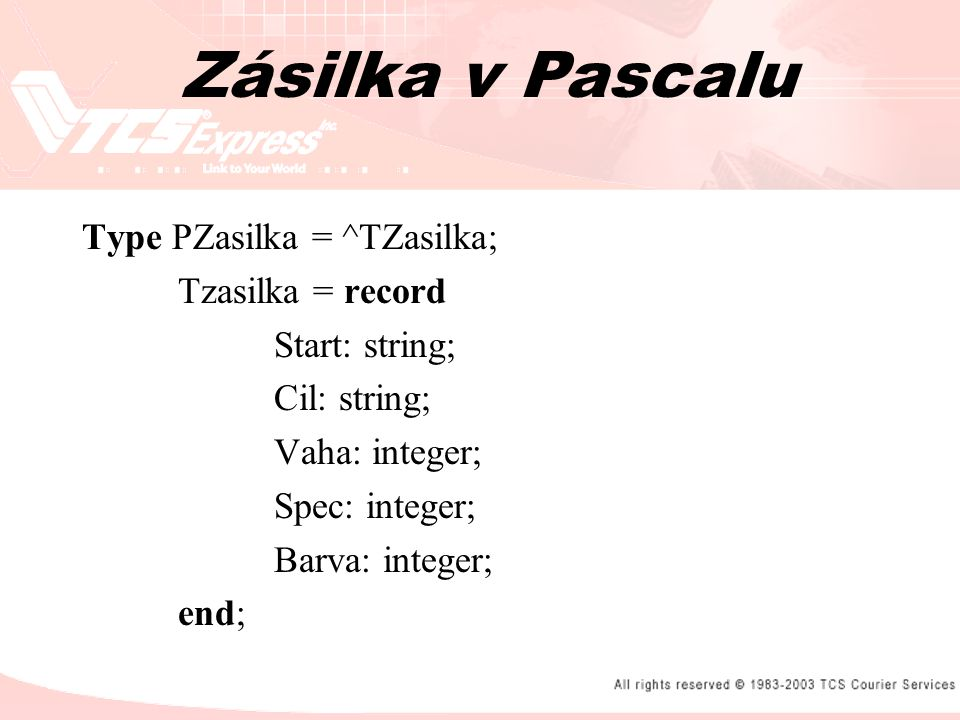 Type PZasilka = ^TZasilka; Tzasilka = record Start: string; Cil: string; Vaha: integer; Spec: integer; Barva: integer; end; Zásilka v Pascalu