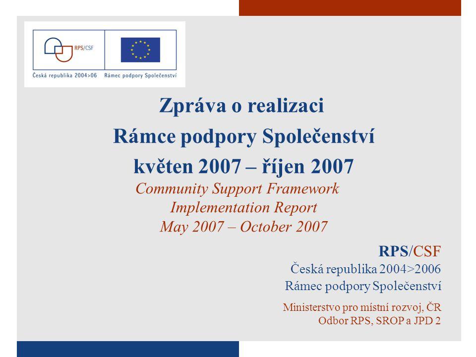 RPS/CSF Česká republika 2004>2006 Rámec podpory Společenství Ministerstvo pro místní rozvoj, ČR Odbor RPS, SROP a JPD 2 Zpráva o realizaci Rámce podpory Společenství květen 2007 – říjen 2007 Community Support Framework Implementation Report May 2007 – October 2007