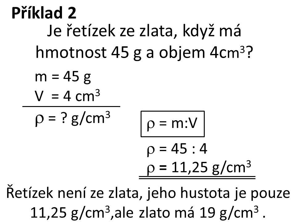 m = 45 g V = 4 cm 3  = ? g/cm 3  = m:V  = 45 : 4  = 11,25 g/cm 3 Je řetízek ze zlata, když má hmotnost 45 g a objem 4c m 3 ? Řetízek není ze zlata