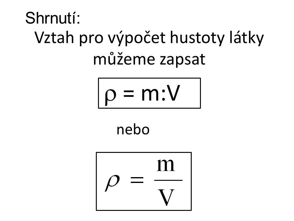  = m:V Vztah pro výpočet hustoty látky můžeme zapsat nebo Shrnutí: