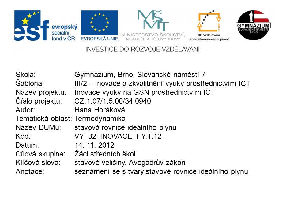Škola: Gymnázium, Brno, Slovanské náměstí 7 Šablona: III/2 – Inovace a zkvalitnění výuky prostřednictvím ICT Název projektu: Inovace výuky na GSN prostřednictvím ICT Číslo projektu: CZ.1.07/1.5.00/34.0940 Autor: Hana Horáková Tematická oblast:Termodynamika Název DUMu: stavová rovnice ideálního plynu Kód: VY_32_INOVACE_FY.1.12 Datum:14.