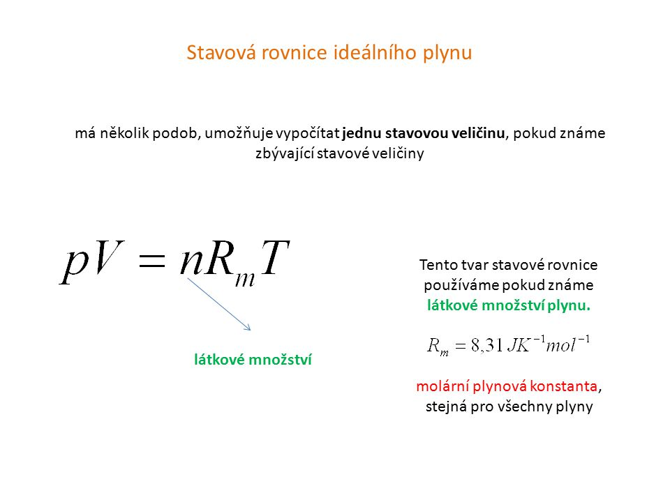 Stavová rovnice ideálního plynu má několik podob, umožňuje vypočítat jednu stavovou veličinu, pokud známe zbývající stavové veličiny látkové množství Tento tvar stavové rovnice používáme pokud známe látkové množství plynu.