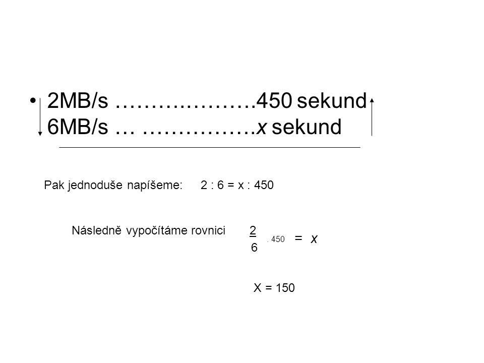 2MB/s ……….……….450 sekund 6MB/s … …………….x sekund Pak jednoduše napíšeme: 2 : 6 = x : 450 Následně vypočítáme rovnici 2. 450 = x 6 X = 150