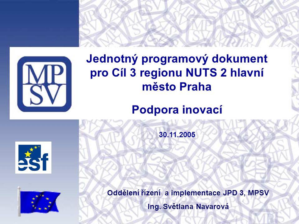 Jednotný programový dokument pro Cíl 3 regionu NUTS 2 hlavní město Praha Podpora inovací 30.11.2005 Oddělení řízení a implementace JPD 3, MPSV Ing.