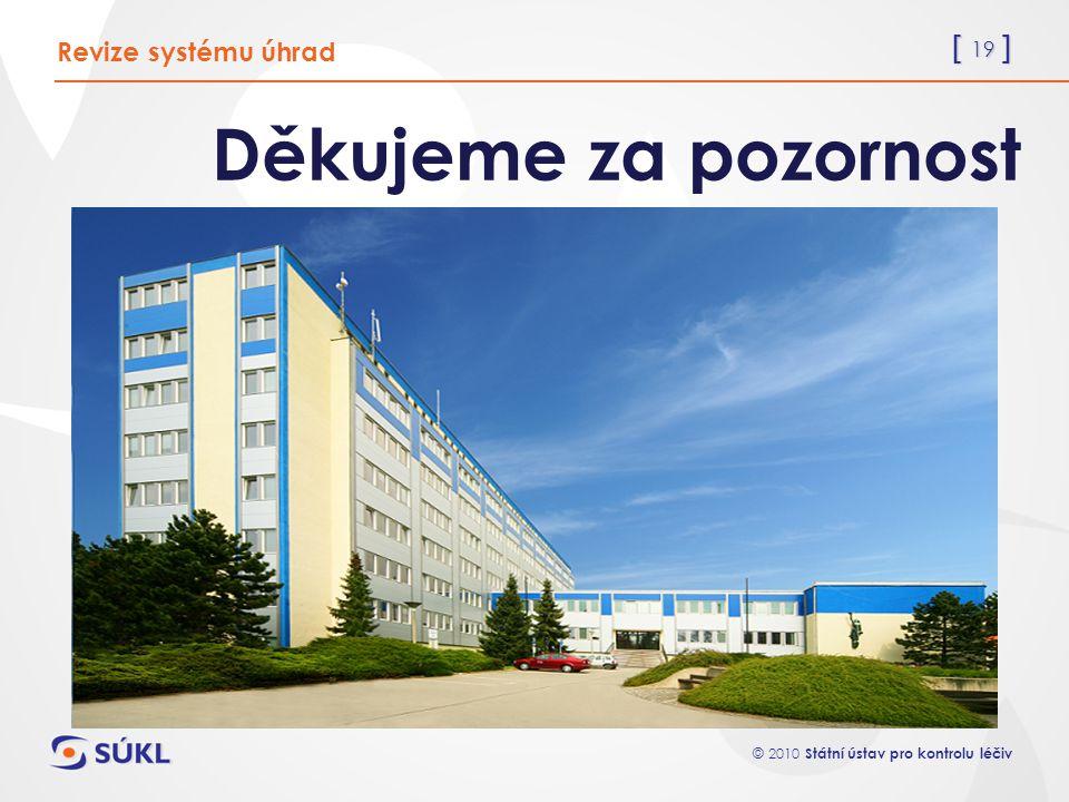 [ 19 ] © 2010 Státní ústav pro kontrolu léčiv Děkujeme za pozornost Revize systému úhrad