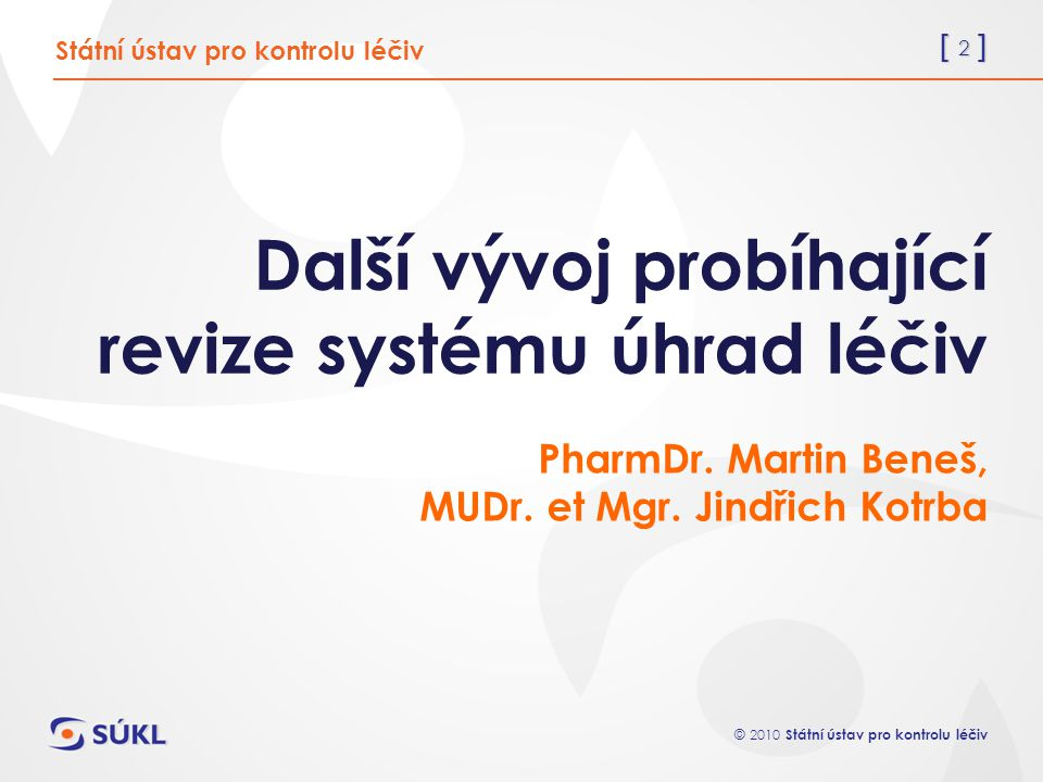 [ 2 ] © 2010 Státní ústav pro kontrolu léčiv Další vývoj probíhající revize systému úhrad léčiv PharmDr. Martin Beneš, MUDr. et Mgr. Jindřich Kotrba S