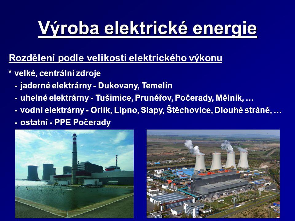Výroba elektrické energie Rozdělení podle velikosti elektrického výkonu *velké, centrální zdroje -jaderné elektrárny - Dukovany, Temelín -uhelné elekt