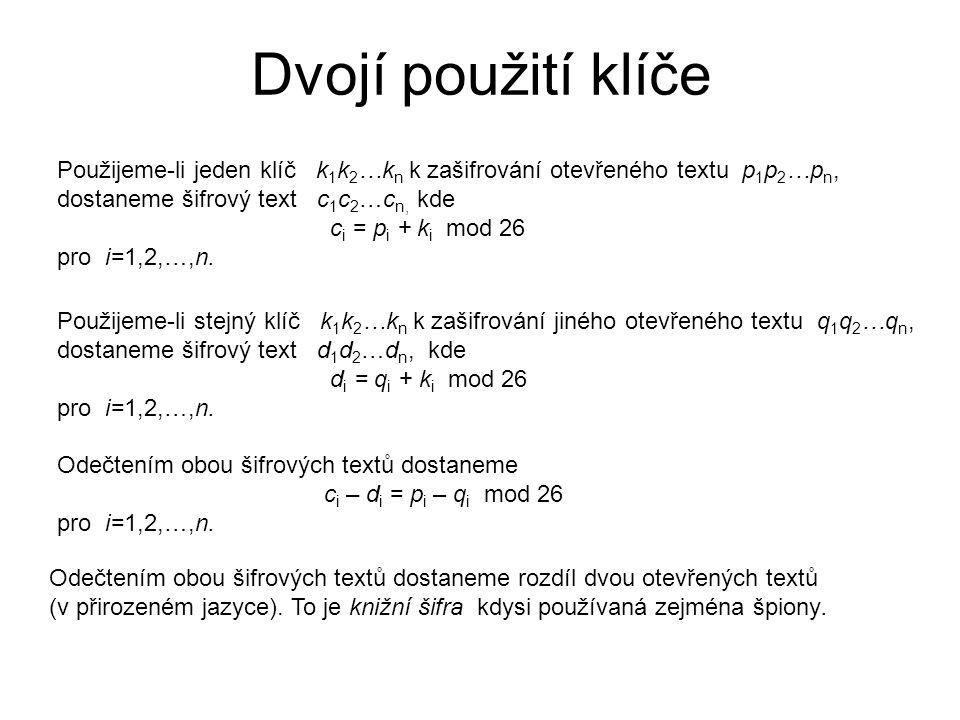 Dvojí použití klíče Použijeme-li jeden klíč k 1 k 2 …k n k zašifrování otevřeného textu p 1 p 2 …p n, dostaneme šifrový text c 1 c 2 …c n, kde c i = p i + k i mod 26 pro i=1,2,…,n.