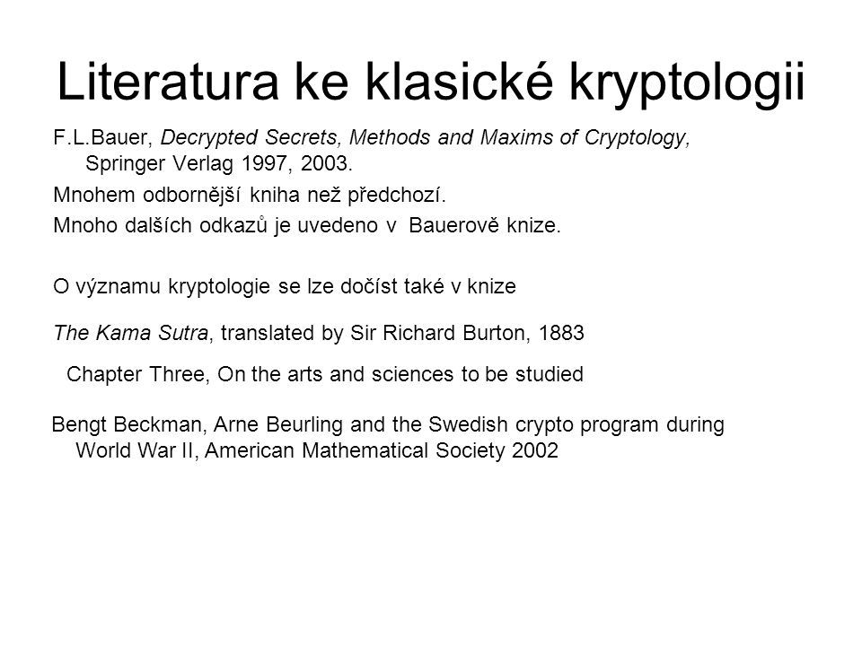 Literatura ke klasické kryptologii F.L.Bauer, Decrypted Secrets, Methods and Maxims of Cryptology, Springer Verlag 1997, 2003.