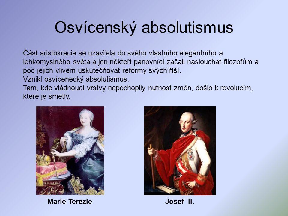 Osvícenský absolutismus Část aristokracie se uzavřela do svého vlastního elegantního a lehkomyslného světa a jen někteří panovníci začali naslouchat filozofům a pod jejich vlivem uskutečňovat reformy svých říší.