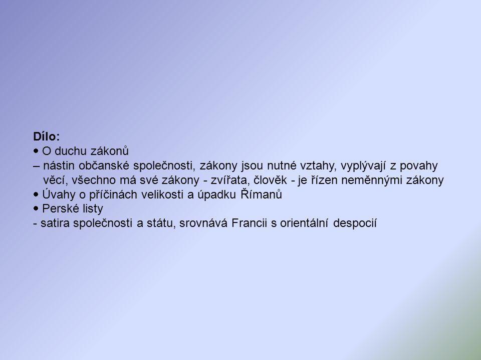 Dílo:  O duchu zákonů – nástin občanské společnosti, zákony jsou nutné vztahy, vyplývají z povahy věcí, všechno má své zákony - zvířata, člověk - je řízen neměnnými zákony  Úvahy o příčinách velikosti a úpadku Římanů  Perské listy - satira společnosti a státu, srovnává Francii s orientální despocií