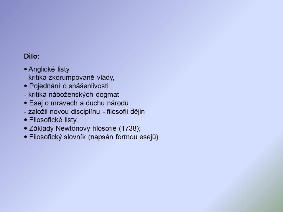 Dílo:  Anglické listy - kritika zkorumpované vlády,  Pojednání o snášenlivosti - kritika náboženských dogmat  Esej o mravech a duchu národů - založil novou disciplínu - filosofii dějin  Filosofické listy,  Základy Newtonovy filosofie (1738);  Filosofický slovník (napsán formou esejů)
