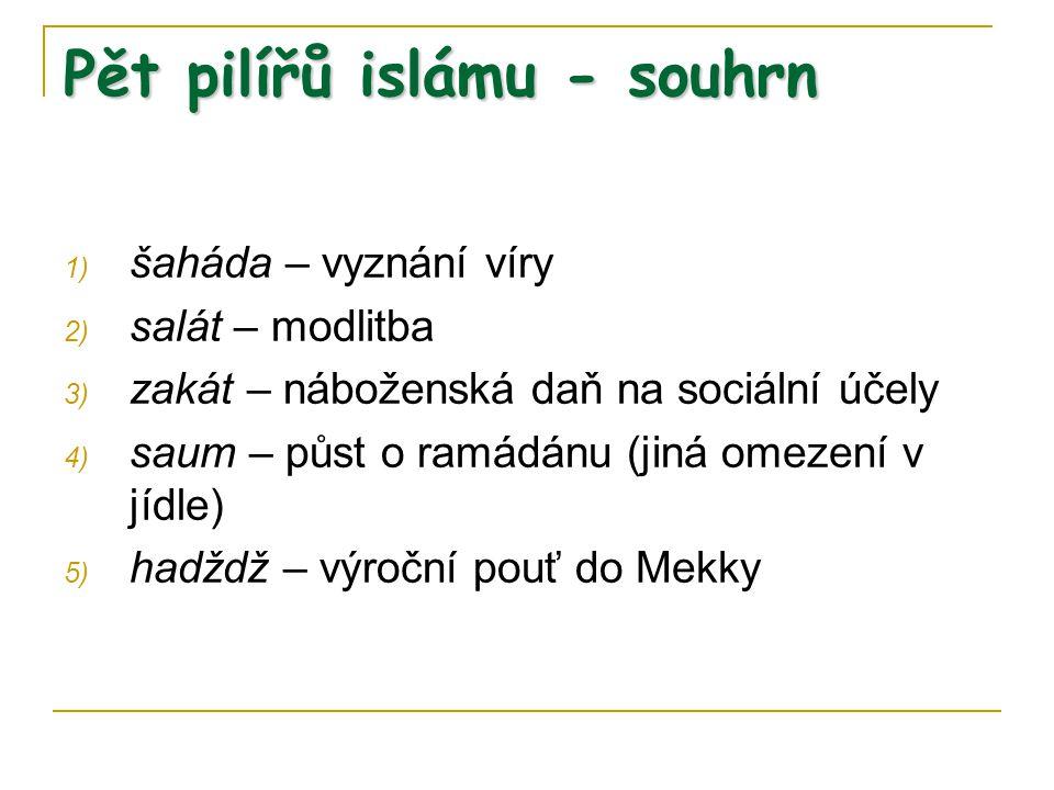 Pět pilířů islámu - souhrn 1) šaháda – vyznání víry 2) salát – modlitba 3) zakát – náboženská daň na sociální účely 4) saum – půst o ramádánu (jiná om