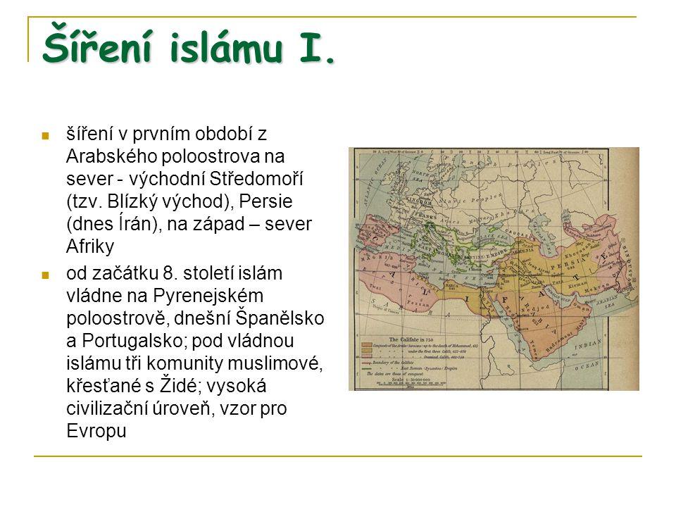 Šíření islámu I. šíření v prvním období z Arabského poloostrova na sever - východní Středomoří (tzv. Blízký východ), Persie (dnes Írán), na západ – se
