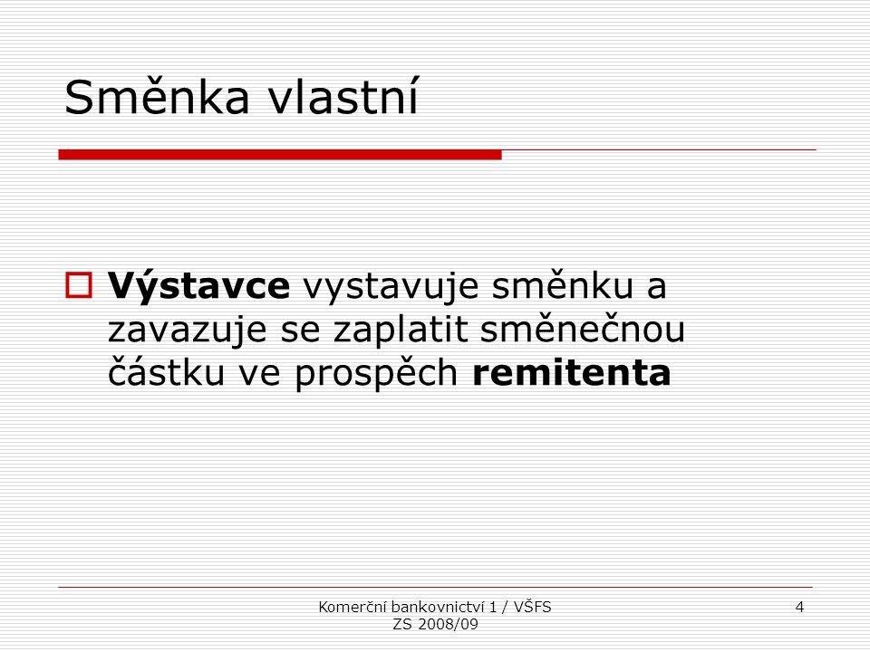 Komerční bankovnictví 1 / VŠFS ZS 2008/09 4 Směnka vlastní  Výstavce vystavuje směnku a zavazuje se zaplatit směnečnou částku ve prospěch remitenta