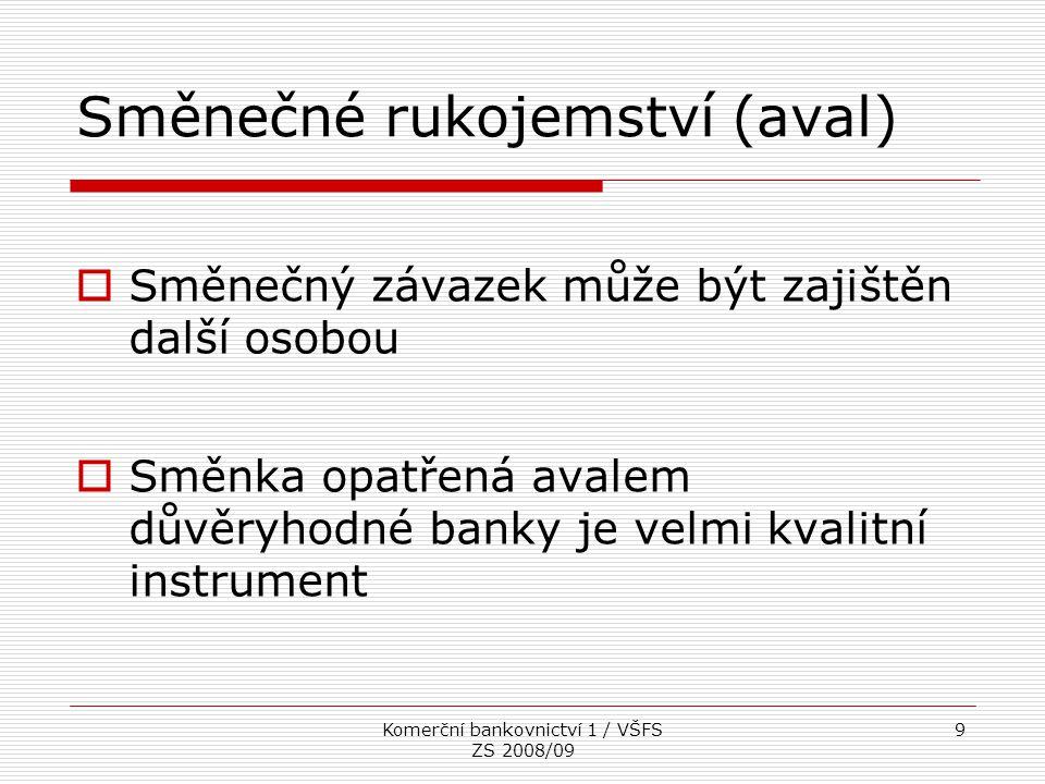 Komerční bankovnictví 1 / VŠFS ZS 2008/09 9 Směnečné rukojemství (aval)  Směnečný závazek může být zajištěn další osobou  Směnka opatřená avalem dův