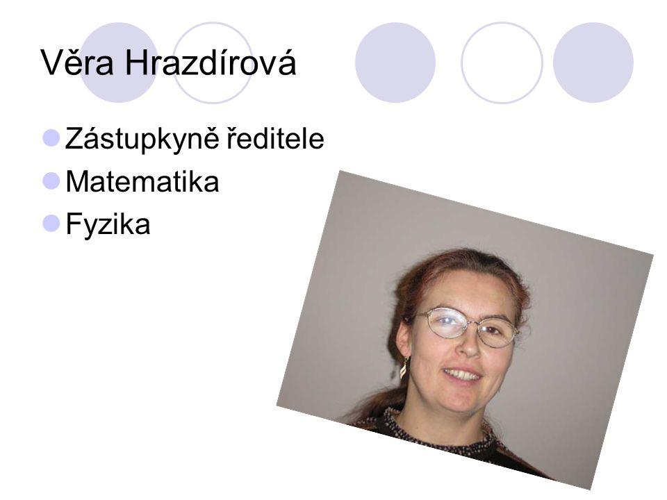 Věra Hrazdírová Zástupkyně ředitele Matematika Fyzika