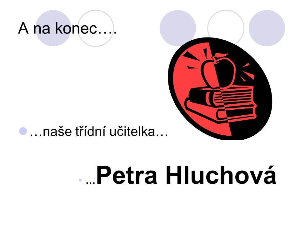 A na konec…. …naše třídní učitelka…  … Petra Hluchová