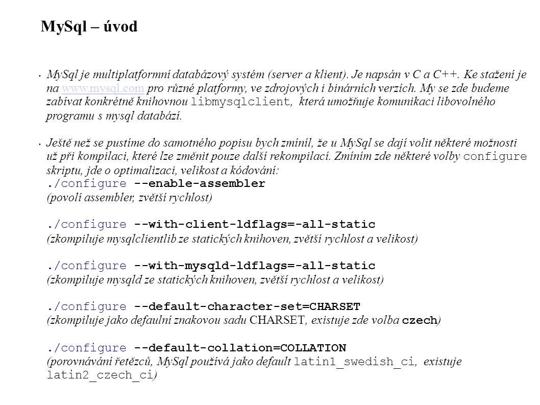 MySql C API – Požadavky (queries) a výsledky (results) Jednoduchý příklad funkce, která provede požadavek a vrátí MYSQL_ROW: static const char MySqlHost[] = localhost ; static const char MySqlUser[] = UserName ; static const char MySqlPass[] = Password ; static const char MySqlDb[] = Example ; my_bool GetMysql(char *query) { MYSQL *mysql = mysql_init(NULL); MYSQL_RES *res; MYSQL_ROW row; if (mysql != mysql_real_connect(mysql, MySqlHost, MySqlUser, MySqlPass, MySqlDb, NULL, 0, NULL) ) { mysql_close(mysql); return FALSE; /* chyba při spojení */ } if (mysql_query(mysql, query)) { mysql_close(mysql); return FALSE; /* chyba MySql serveru */ } res = mysql_store_result(mysql); if (res) { row = mysql_fetch_row(res); /* tady něco co prošťourá row */ mysql_free_result(res); } mysql_close(mysql); return TRUE; /* vše ok */ }