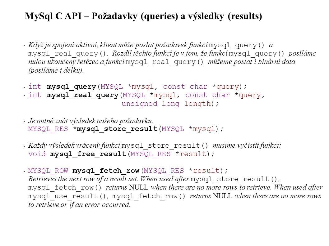MySql C API – Požadavky (queries) a výsledky (results) Když je spojení aktivní, klient může poslat požadavek funkcí mysql_query() a mysql_real_query().